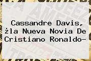 <b>Cassandre Davis</b>, ¿la Nueva Novia De Cristiano Ronaldo?