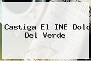 Castiga El <b>INE</b> Dolo Del Verde