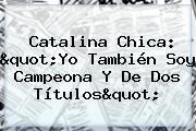 """Catalina Chica: """"Yo También Soy Campeona Y De Dos Títulos"""""""