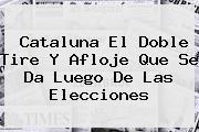 <b>Cataluna El Doble Tire Y Afloje Que Se Da Luego De Las Elecciones</b>