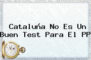 <b>Cataluña</b> No Es Un Buen Test Para El PP