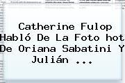 Catherine Fulop Habló De La Foto <b>hot</b> De Oriana Sabatini Y Julián <b>...</b>