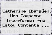 <b>Catherine Ibargüen</b>, Una Campeona Inconforme: ?no Estoy Contenta ...