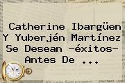 <b>Catherine Ibargüen</b> Y Yuberjén Martínez Se Desean ?éxitos? Antes De ...