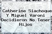 <b>Catherine Siachoque</b> Y Miguel Varoni Decidieron No Tener Hijos