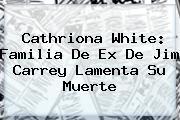 <b>Cathriona White</b>: Familia De Ex De Jim Carrey Lamenta Su Muerte