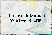 <b>Cathy Bekerman</b> Vuelve A CM&amp;