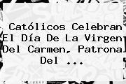Católicos Celebran El Día De La <b>Virgen Del Carmen</b>, Patrona Del ...