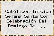 Católicos Inician Semana Santa Con Celebración Del <b>Domingo De</b> <b>...</b>