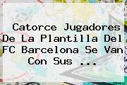 Catorce Jugadores De La Plantilla Del <b>FC Barcelona</b> Se Van Con Sus <b>...</b>