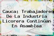 Cauca: Trabajadores De La Industria Licorera Continúan En Asamblea