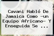 Cavani Habló De <b>Jamaica</b> Como ?un Equipo Africano? Y Enseguida Se ...