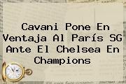Cavani Pone En Ventaja Al París SG Ante El <b>Chelsea</b> En Champions
