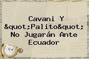 <b>Cavani</b> Y &quot;Palito&quot; No Jugarán Ante Ecuador