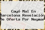 Cayó Mal En Barcelona Revelación De Oferta Por <b>Neymar</b>