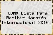 <b>CDMX</b> Lista Para Recibir <b>Maratón</b> Internacional <b>2016</b>.
