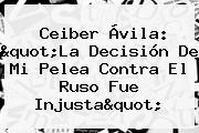 <b>Ceiber Ávila</b>: &quot;La Decisión De Mi Pelea Contra El Ruso Fue Injusta&quot;