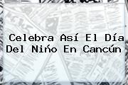 <b>Celebra</b> Así El <b>Día Del Niño</b> En Cancún