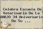 Celebra Escuela De Veterinaria De La <b>UABJO</b> 34 Aniversario De Su <b>...</b>