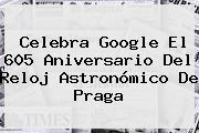Celebra Google El 605 Aniversario Del <b>Reloj Astronómico De Praga</b>