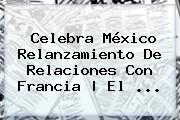 Celebra <b>México</b> Relanzamiento De Relaciones Con Francia | El <b>...</b>