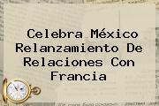 Celebra <b>México</b> Relanzamiento De Relaciones Con Francia