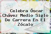 Celebra <b>Óscar Chávez</b> Medio Siglo De Carrera En El Zócalo