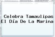 Celebra Tamaulipas El <b>Día De La Marina</b>