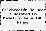 Celebración De Amor Y <b>Amistad</b> En Medellín Deja 146 Riñas