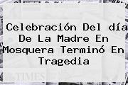 Celebración Del <b>día De La Madre</b> En Mosquera Terminó En Tragedia