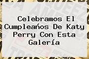 Celebramos El Cumpleaños De <b>Katy Perry</b> Con Esta Galería