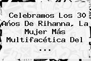 Celebramos Los 30 Años De <b>Rihanna</b>, La Mujer Más Multifacética Del ...