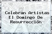 Celebran Artistas El <b>Domingo De Resurrección</b>