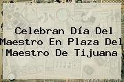 Celebran <b>Día Del Maestro</b> En Plaza Del Maestro De Tijuana