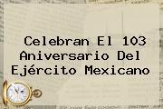 Celebran El 103 Aniversario Del <b>Ejército Mexicano</b>