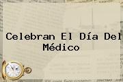 Celebran El <b>Día Del Médico</b>