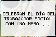 CELEBRAN EL <b>DÍA DEL TRABAJADOR SOCIAL</b> CON UNA MESA <b>...</b>