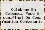 Celebran En Colombia Pase A <b>semifinal</b> De <b>Copa América Centenario</b>