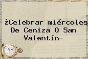 ¿Celebrar <b>miércoles De Ceniza</b> O San Valentín?