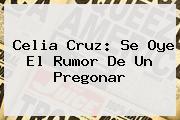 <b>Celia Cruz</b>: Se Oye El Rumor De Un Pregonar