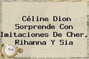Céline Dion Sorprende Con Imitaciones De Cher, Rihanna Y <b>Sia</b>
