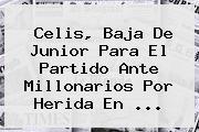 Celis, Baja De <b>Junior</b> Para El Partido Ante Millonarios Por Herida En <b>...</b>