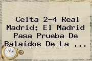 Celta 2-4 <b>Real Madrid</b>: El Madrid Pasa Prueba De Balaídos De La <b>...</b>