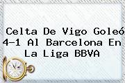 Celta De Vigo Goleó 4-1 Al Barcelona En La <b>Liga BBVA</b>