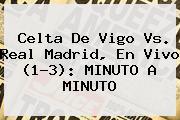 <b>Celta De Vigo Vs</b>. <b>Real Madrid</b>, En Vivo (1-3): MINUTO A MINUTO