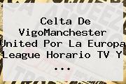 Celta De VigoManchester United Por La <b>Europa League</b> Horario TV Y ...