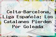 Celta-<b>Barcelona</b>, Liga Española: Los Catalanes Pierden Por Goleada