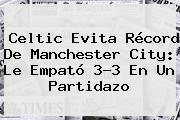 Celtic Evita Récord De <b>Manchester City</b>: Le Empató 3-3 En Un Partidazo