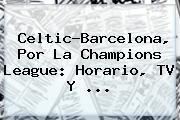 Celtic-Barcelona, Por La <b>Champions</b> League: Horario, TV Y ...