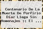 Centenario De La Muerte De <b>Porfirio Díaz</b> Llega Sin Homenajes :: El <b>...</b>
